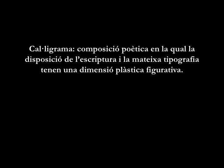 Cal·ligrama: composició poètica en la qual ladisposició de l'escriptura i la mateixa tipografia    tenen una dimensió plàs...