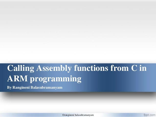 Calling Assembly functions from C in ARM programming By Rangineni Balasubramanyam ©rangineni balasubramanyam