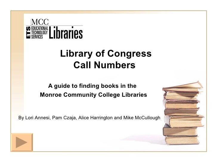 Library of Congress   Call Numbers A guide to finding books in the Monroe Community College Libraries By Lori Annesi, Pam ...