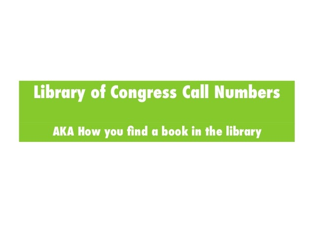 Library of Congress Call Numbers  AKA How you find a book in the library