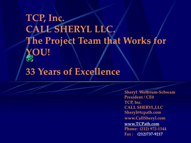 TCP, Inc. CALL SHERYL LLC. The Project Team that Works for YOU! 33 Years of Excellence   Sheryl  Wolbrum-Schwam President ...