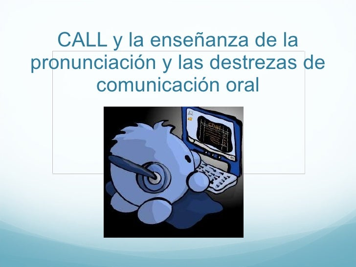CALL y la ense ñanza de la pronunciación y las destrezas de comunicación oral