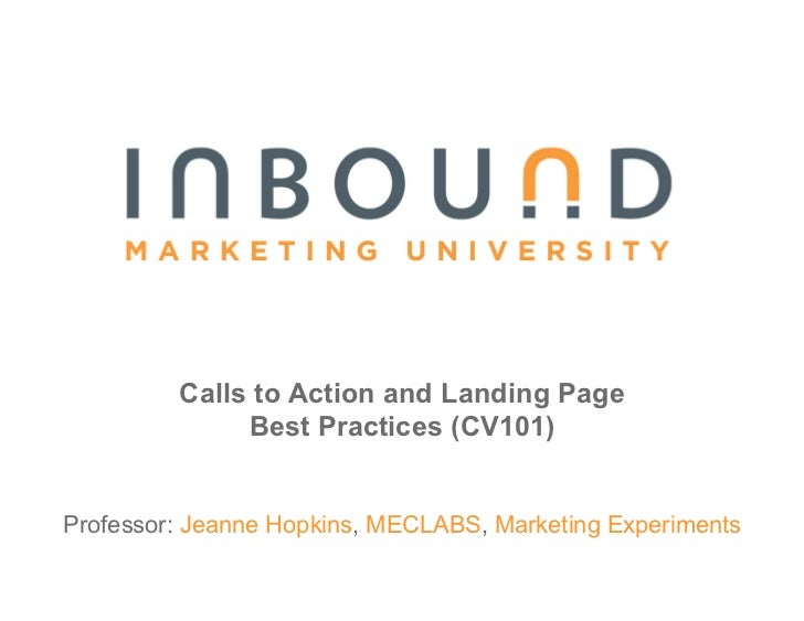 Calls to Action and Landing Page               Best Practices (CV101)   Professor: Jeanne Hopkins, MECLABS, Marketing Expe...