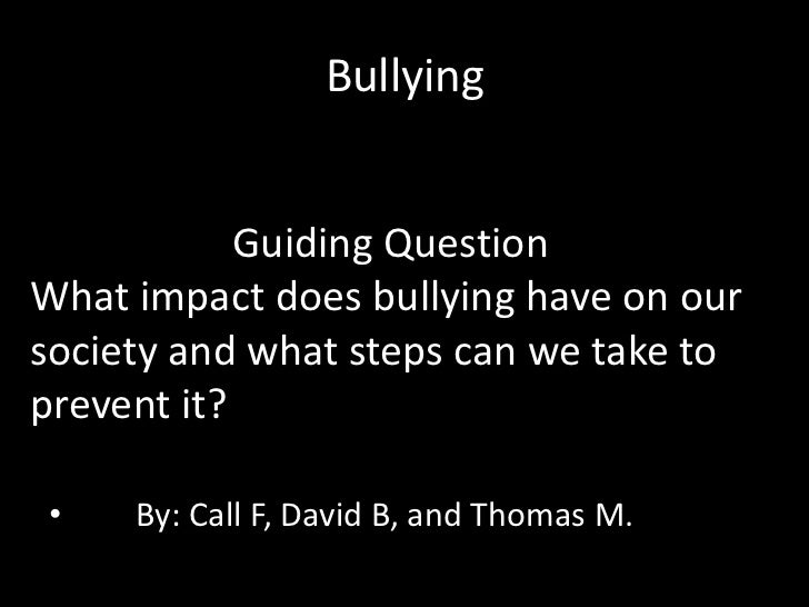 Bullying            Guiding QuestionWhat impact does bullying have on oursociety and what steps can we take toprevent it?•...