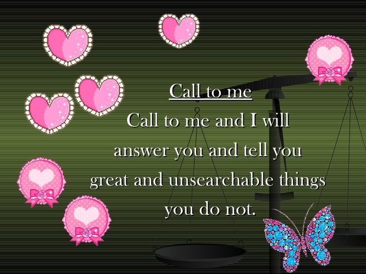 Call to me Call to me and I will  answer you and tell you  great and unsearchable things  you do not.