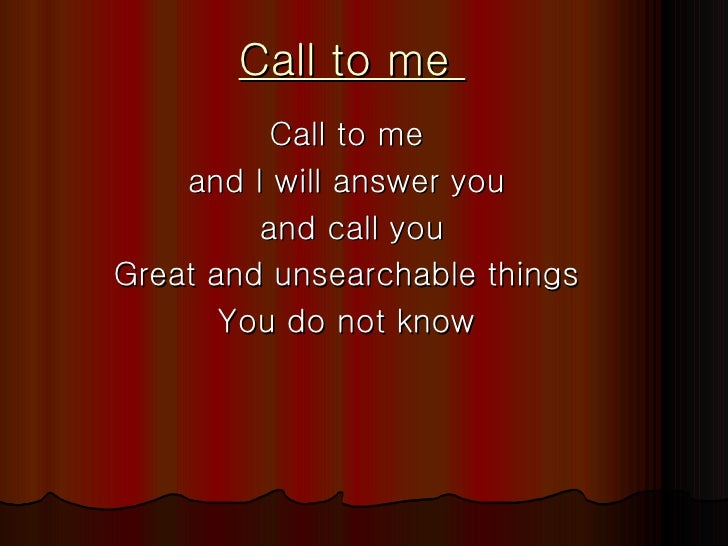 Call to me  Call to me  and I will answer you  and call you Great and unsearchable things  You do not know