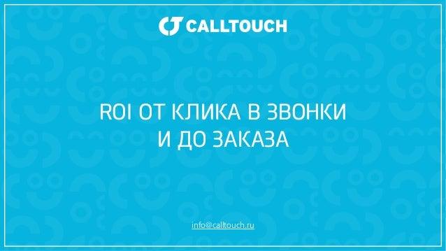 ROI ОТ КЛИКА В ЗВОНКИ  И ДО ЗАКАЗА  info@calltouch.ru