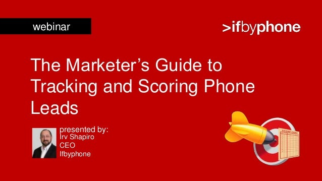 webinarThe Marketer's Guide toTracking and Scoring PhoneLeads     presented by:     Irv Shapiro     CEO     Ifbyphone