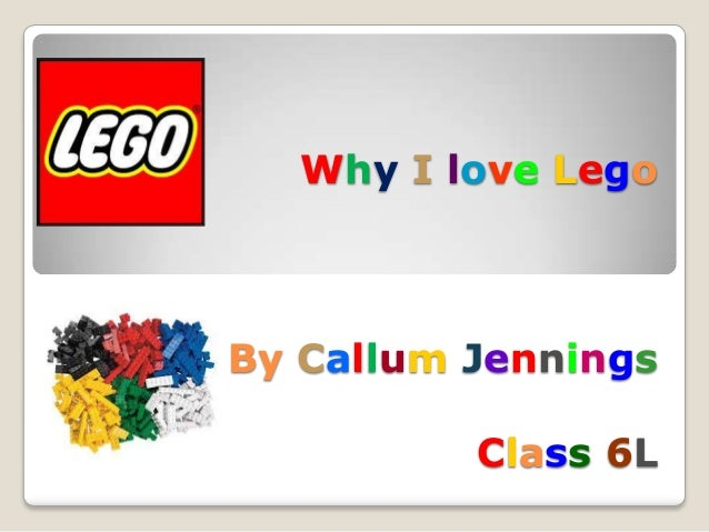 Why I love Lego  By Callum Jennings Class 6L