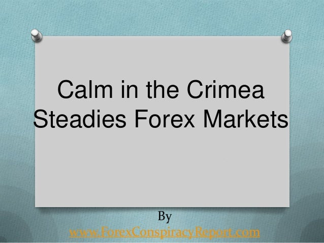 Calm in the Crimea Steadies Forex Markets  By www.ForexConspiracyReport.com