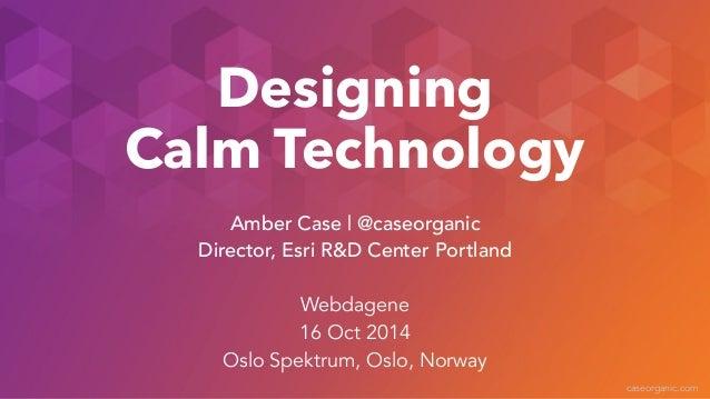 caseorganic.com  Designing  Calm Technology  Amber Case | @caseorganic  Director, Esri R&D Center Portland  !  Webdagene  ...