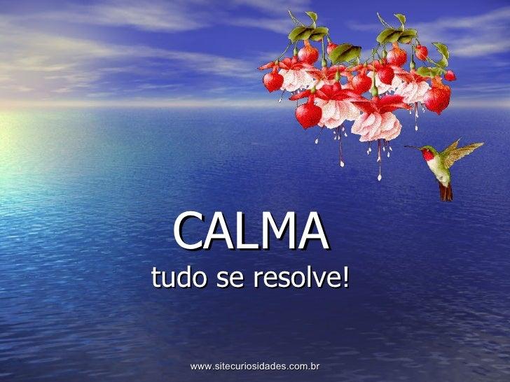 CALMA tudo se resolve! www.sitecuriosidades.com.br