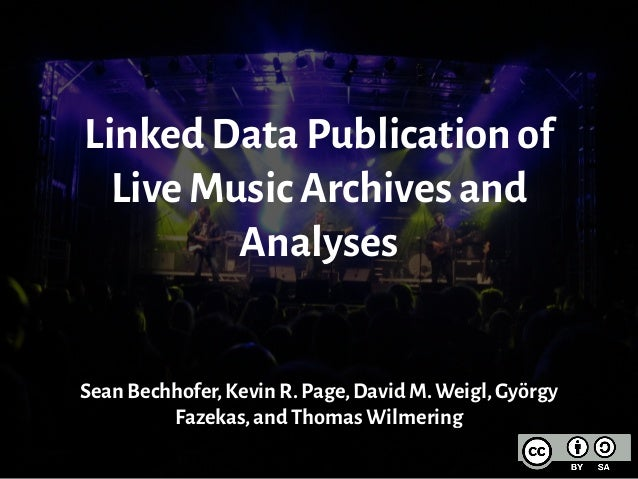 Linked Data Publication of Live Music Archives and Analyses Sean Bechhofer,Kevin R.Page,David M.Weigl,György Fazekas,and T...