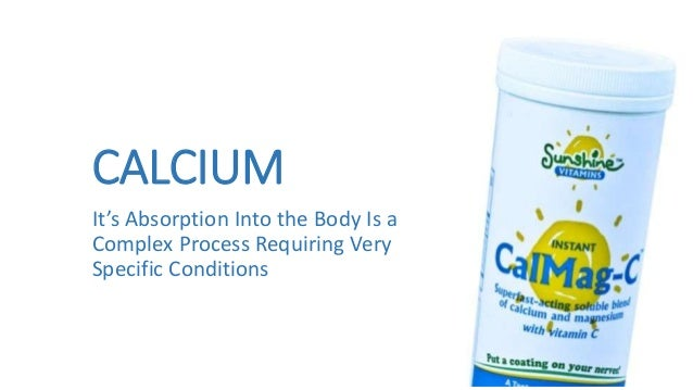 CALCIUM It's Absorption Into the Body Is a Complex Process Requiring Very Specific Conditions