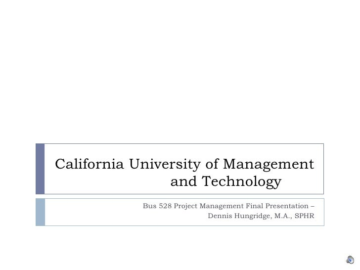 California University of Management and Technology	<br />Bus 528 Project Management Final Presentation – <br />Dennis Hung...
