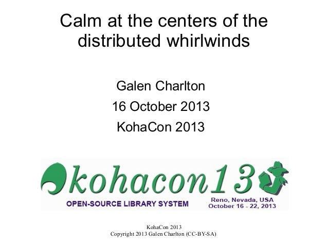 Calm at the centers of the distributed whirlwinds Galen Charlton 16 October 2013 KohaCon 2013  KohaCon 2013 Copyright 2013...