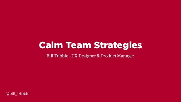 @bill_tribble Calm Team Strategies Bill Tribble - UX Designer & Product Manager