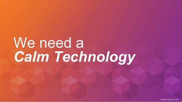 caseorganic.com We need a Calm Technology