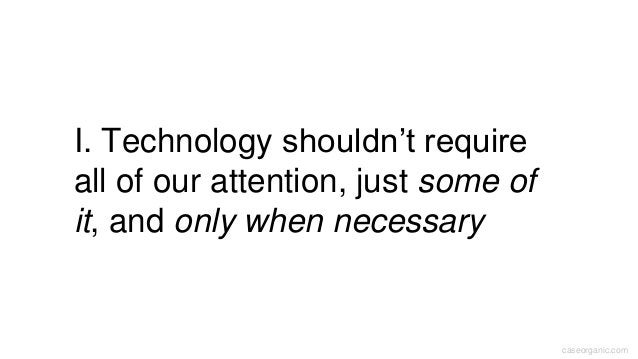 caseorganic.com I. Technology shouldn't require all of our attention, just some of it, and only when necessary