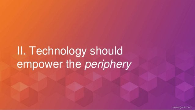 caseorganic.com II. Technology should empower the periphery