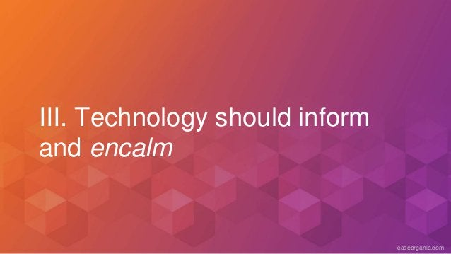 caseorganic.com III. Technology should inform and encalm