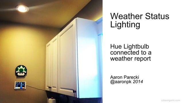 caseorganic.com Weather Status Lighting Hue Lightbulb connected to a weather report Aaron Parecki @aaronpk 2014