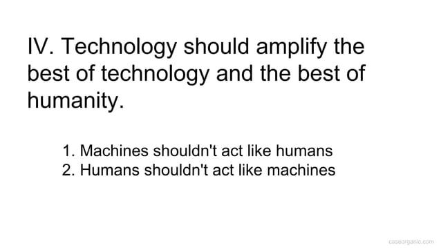 caseorganic.com 1. Machines shouldn't act like humans 2. Humans shouldn't act like machines IV. Technology should amplify ...