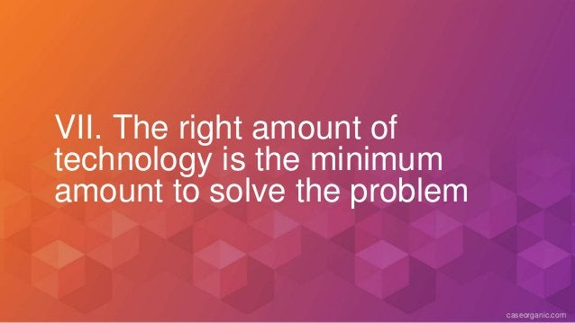 caseorganic.com VII. The right amount of technology is the minimum amount to solve the problem