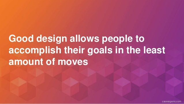 caseorganic.com Good design allows people to accomplish their goals in the least amount of moves