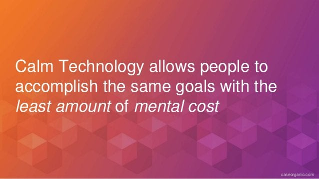 caseorganic.com Calm Technology allows people to accomplish the same goals with the least amount of mental cost