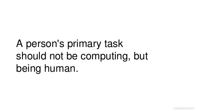 caseorganic.com A person's primary task should not be computing, but being human.