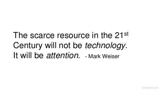 caseorganic.com The scarce resource in the 21st Century will not be technology. It will be attention. - Mark Weiser