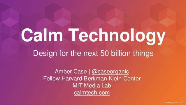 caseorganic.com Calm Technology Amber Case | @caseorganic Fellow Harvard Berkman Klein Center MIT Media Lab calmtech.com D...