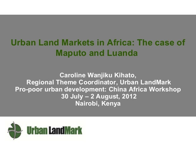 Urban Land Markets in Africa: The case of Maputo and Luanda Caroline Wanjiku Kihato, Regional Theme Coordinator, Urban Lan...