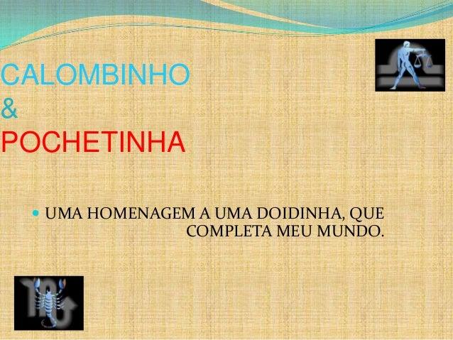 CALOMBINHO & POCHETINHA  UMA HOMENAGEM A UMA DOIDINHA, QUE  COMPLETA MEU MUNDO.