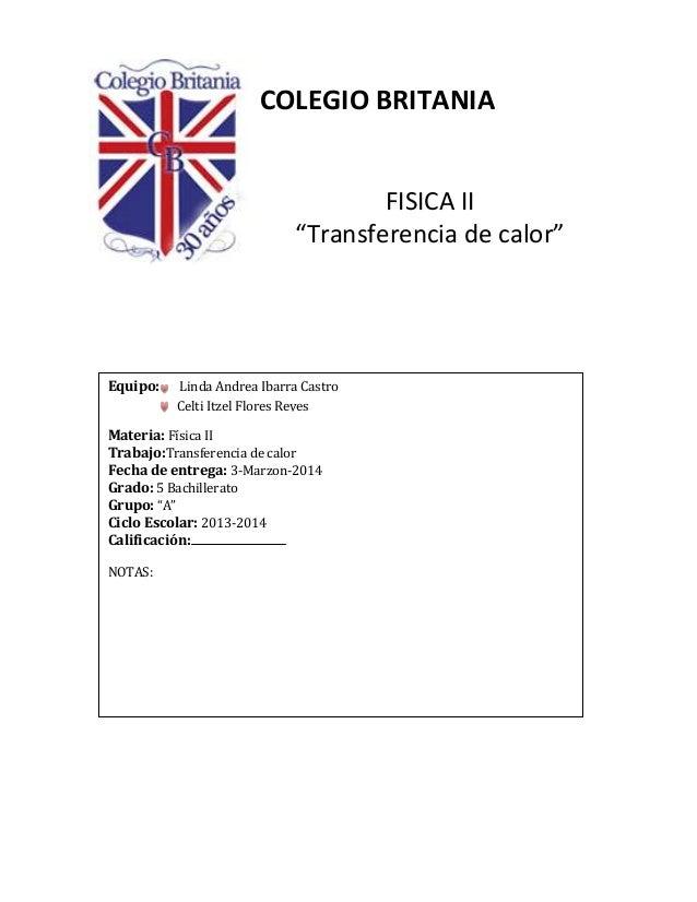 """COLEGIO BRITANIA FISICA II """"Transferencia de calor"""" Equipo: Linda Andrea Ibarra Castro Materia: Física II Trabajo:Transfer..."""