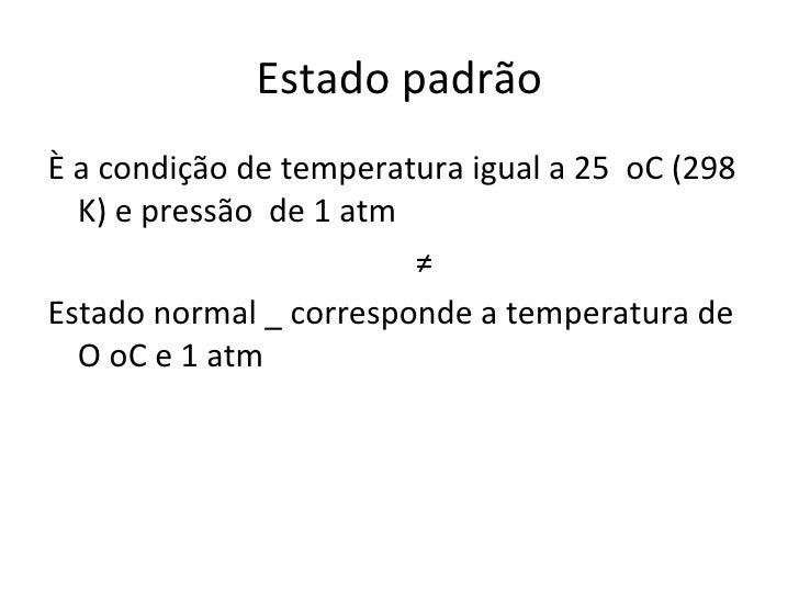 Estado padrão <ul><li>È a condição de temperatura igual a 25  oC (298  K) e pressão  de 1 atm </li></ul><ul><li>≠ </li></u...