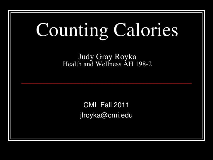 Counting Calories Judy Gray RoykaHealth and Wellness AH 198-2 <br />CMI  Fall 2011  <br />jlroyka@cmi.edu<br />
