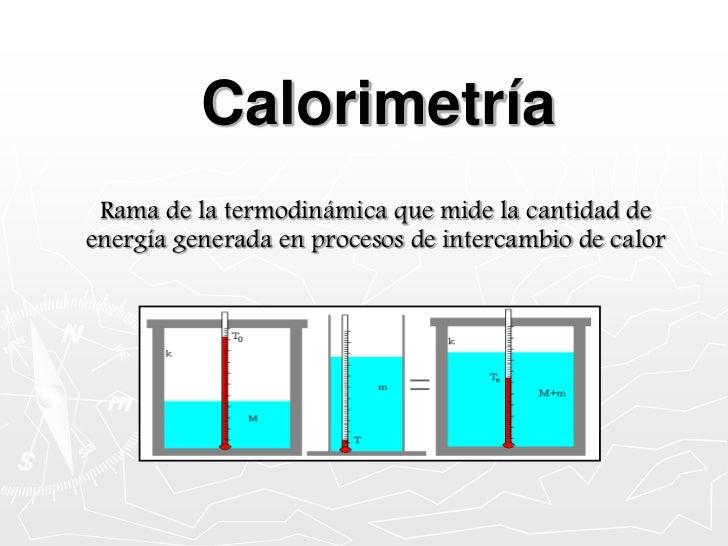 Calorimetría<br />Rama de la termodinámica que mide la cantidad de energía generada en procesos de intercambio de calor<br />