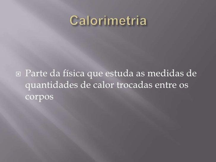 Calorimetria<br />Parte da física que estuda as medidas de quantidades de calor trocadas entre os corpos   <br />