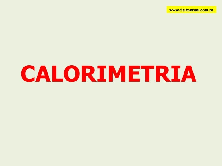 CALORIMETRIA www.fisicaatual.com.br