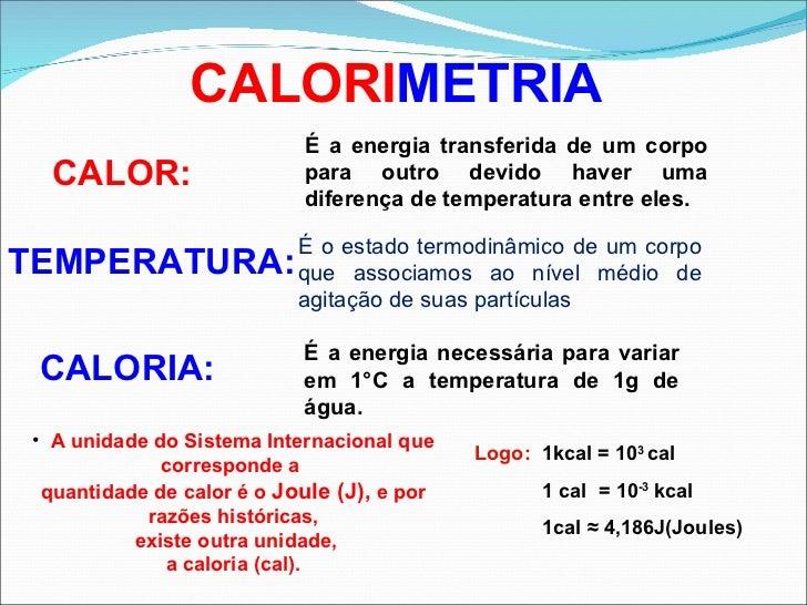 CALORI METRIA CALOR: CALORIA: É a energia transferida de um corpo para outro devido haver uma diferença de temperatura ent...