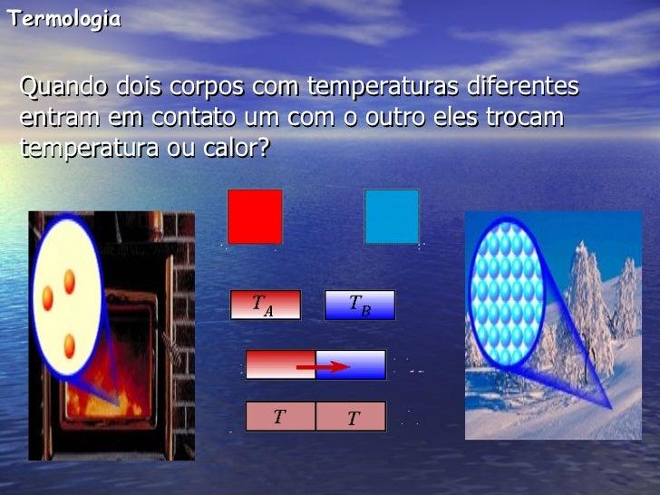 Termologia Quando dois corpos com temperaturas diferentes entram em contato um com o outro eles trocam temperatura ou calor?