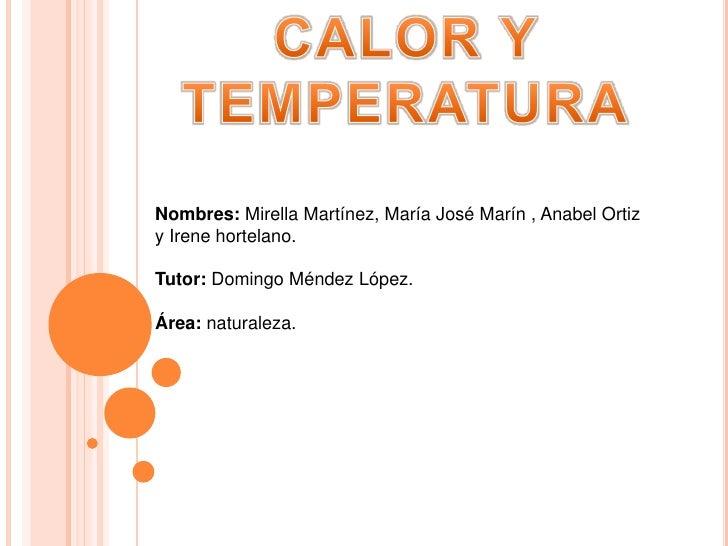 CALOR Y TEMPERATURA<br />Nombres: Mirella Martínez, María José Marín , Anabel Ortiz y Irene hortelano. <br />Tutor: Doming...
