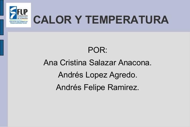 CALOR Y TEMPERATURA POR: Ana Cristina Salazar Anacona. Andrés Lopez Agredo. Andrés Felipe Ramirez.