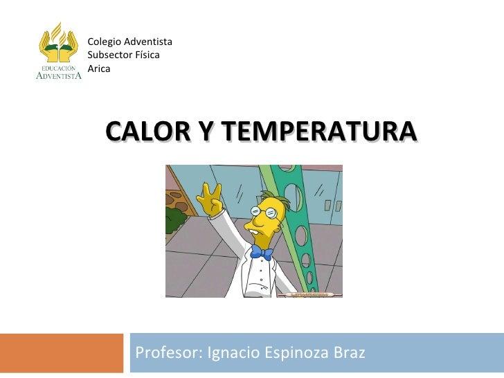 CALOR Y TEMPERATURA Profesor: Ignacio Espinoza Braz Colegio Adventista Subsector Física Arica