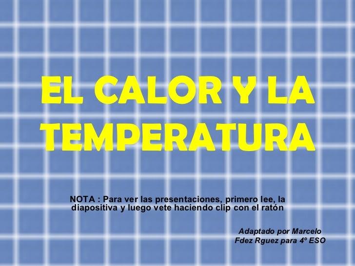 EL CALOR Y LA TEMPERATURA NOTA : Para ver las presentaciones, primero lee, la diapositiva y luego vete haciendo clip con e...