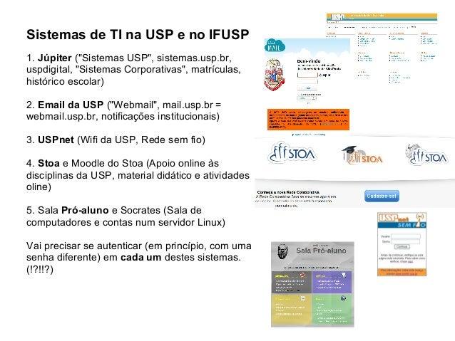 """Sistemas de TI na USP e no IFUSP1. Júpiter (""""Sistemas USP"""", sistemas.usp.br,uspdigital, """"Sistemas Corporativas"""", matrícula..."""