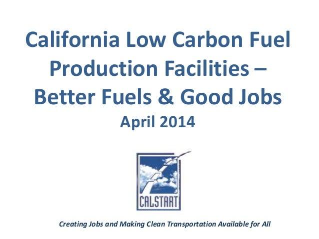 California Low Carbon Fuel Production Facilities – Better Fuels & Good Jobs April 2014 Creating Jobs and Making Clean Tran...