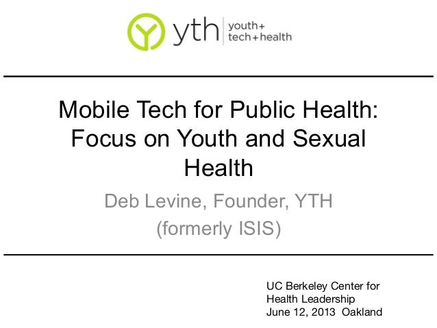 Mobile Tech for Public Health:Focus on Youth and SexualHealthDeb Levine, Founder, YTH(formerly ISIS)UC Berkeley Center for...